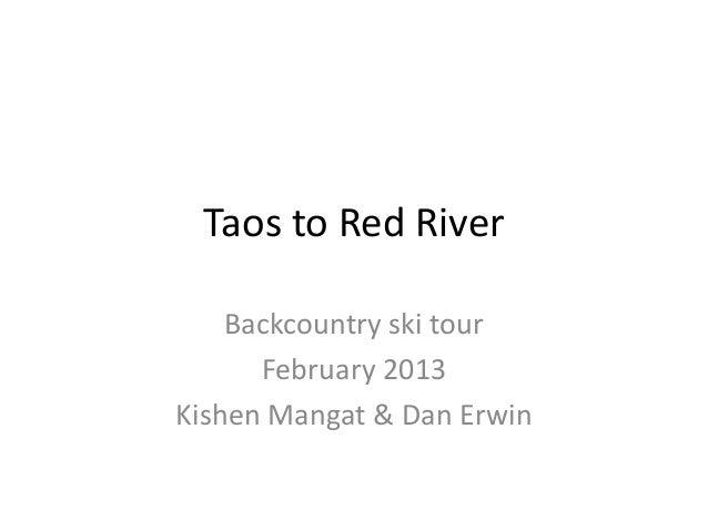 Taos to Red River    Backcountry ski tour      February 2013Kishen Mangat & Dan Erwin