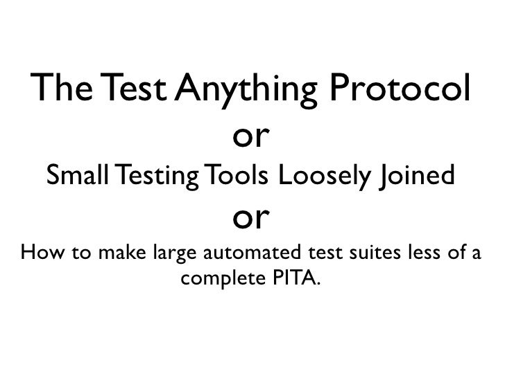 The Test Anything Protocol              or   Small Testing Tools Loosely Joined                       or How to make large...