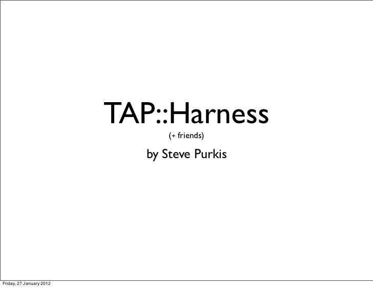 TAP::Harness                                 (+ friends)                             by Steve PurkisFriday, 27 January 2012