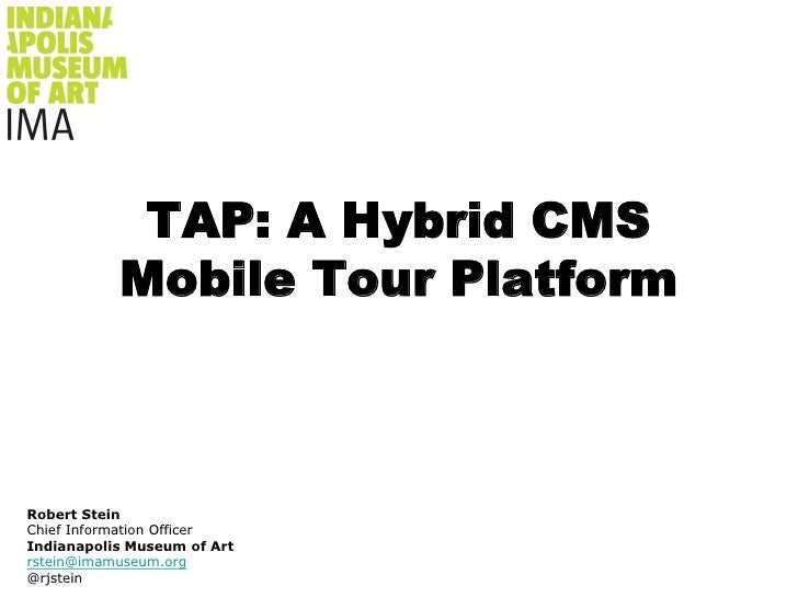 TAP: A Hybrid CMS Mobile Tour Platform<br />Robert Stein<br />Chief Information Officer<br />Indianapolis Museum of Art<br...