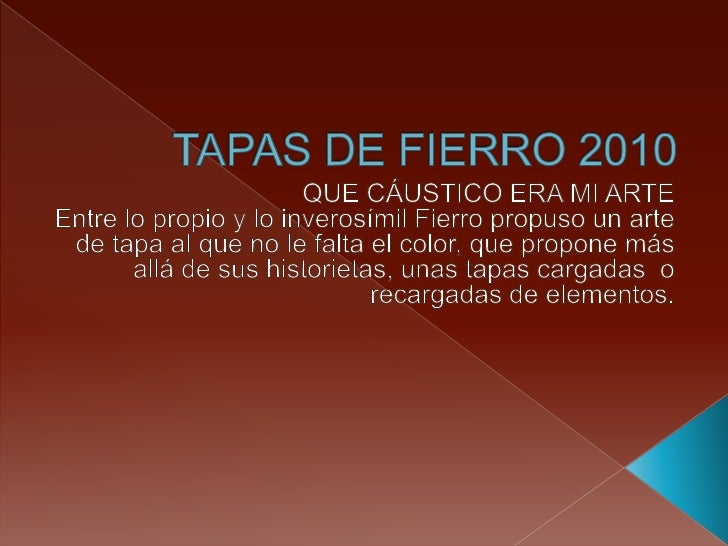 TAPAS DE FIERRO 2010<br />QUE CÁUSTICO ERA MI ARTE<br />Entre lo propio y lo inverosímil Fierro propuso un arte de tapa al...