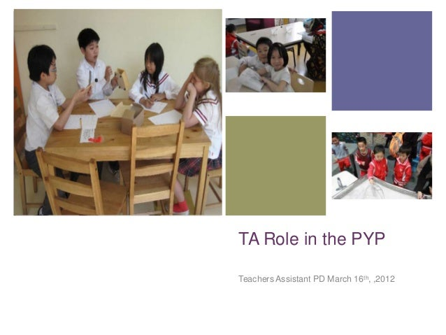 +    TA Role in the PYP    Teachers Assistant PD March 16th, ,2012