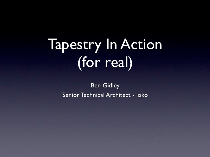 Tapestry In Action     (for real)             Ben Gidley   Senior Technical Architect - ioko