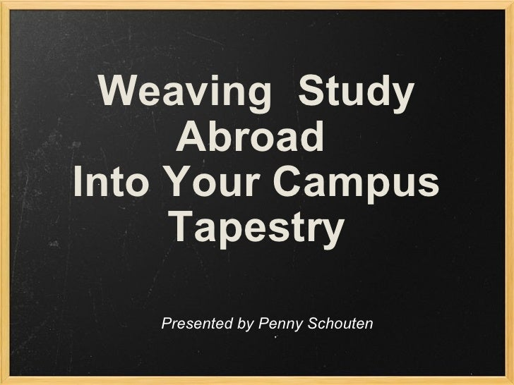 Weaving  Study Abroad  Into Your Campus Tapestry   Presented by Penny Schouten