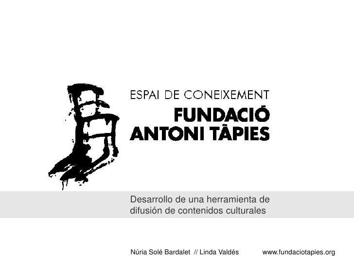 Desarrollo de una herramienta de difusión de contenidos culturales    Núria Solé Bardalet // Linda Valdés   www.fundaciota...