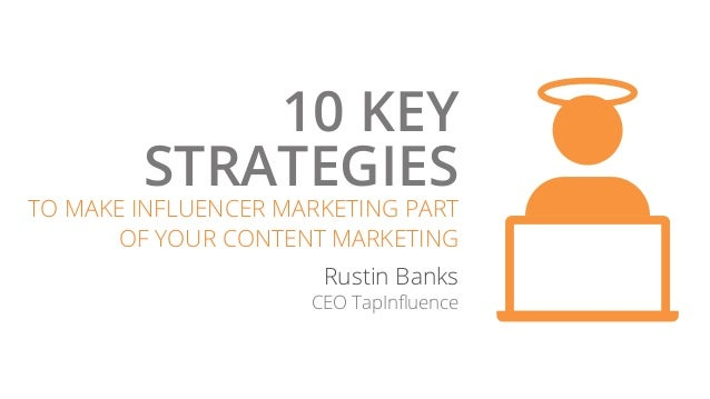 10 KEY STRATEGIES TO MAKE INFLUENCER MARKETING PART OF YOUR CONTENT MARKETING Rustin Banks CEO TapInfluence