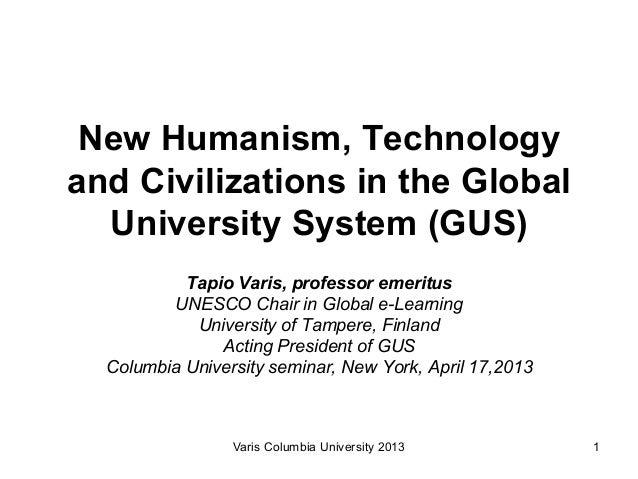 New Humanism, Technologyand Civilizations in the Global  University System (GUS)           Tapio Varis, professor emeritus...