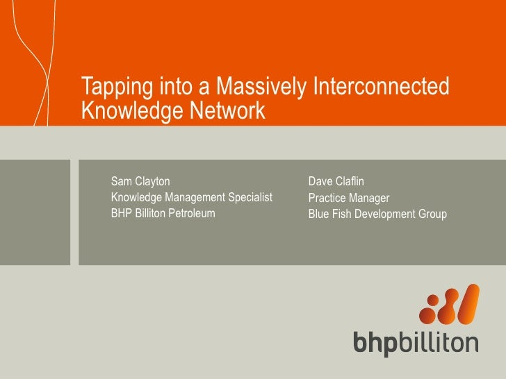 Tapping into a Massively Interconnected Knowledge Network Sam Clayton Knowledge Management Specialist  BHP Billiton Petrol...