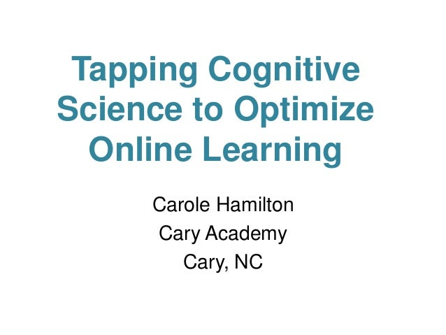 Tapping Cognitive Science to Optimize Online Learning Carole Hamilton Cary Academy Cary, NC