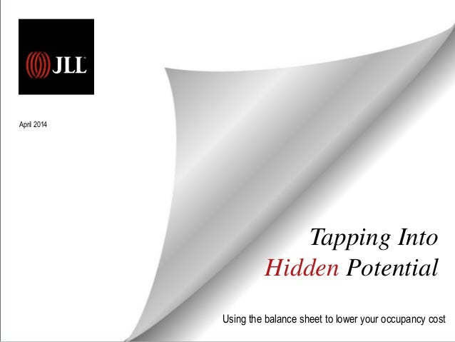 Tapping Into Hidden Potential Using the balance sheet to lower your occupancy cost April 2014