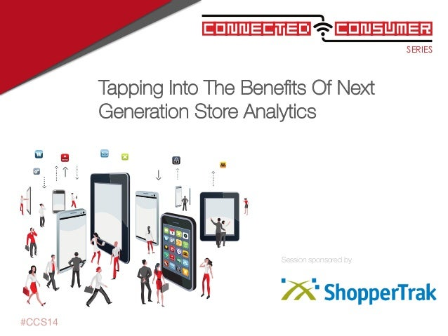 SERIES ConsumerConnected Session sponsored by #CCS14 Tapping Into The Benefits Of Next Generation Store Analytics