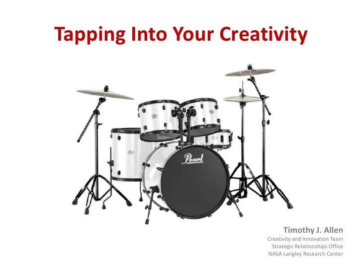 Tapping Into Your Creativity<br />Timothy J. Allen<br />Creativity and Innovation Team<br />Strategic Relationships Office...