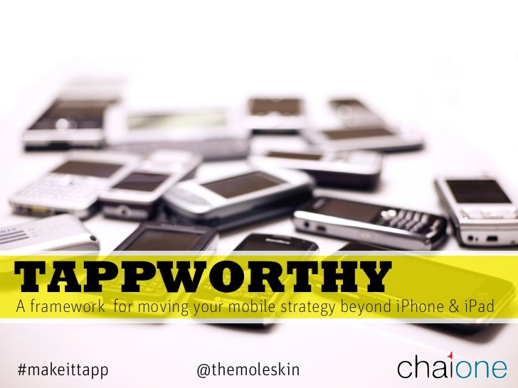 TAPPWORTHYA framework for moving your mobile strategy beyond iPhone & iPad#makeittapp             @themoleskin