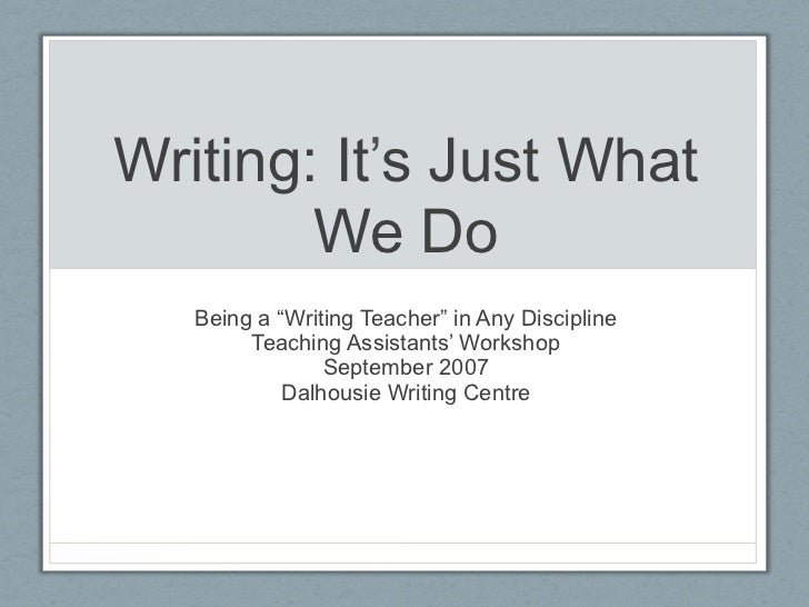 "Writing: It's Just What        We Do   Being a ""Writing Teacher"" in Any Discipline        Teaching Assistants' Workshop   ..."