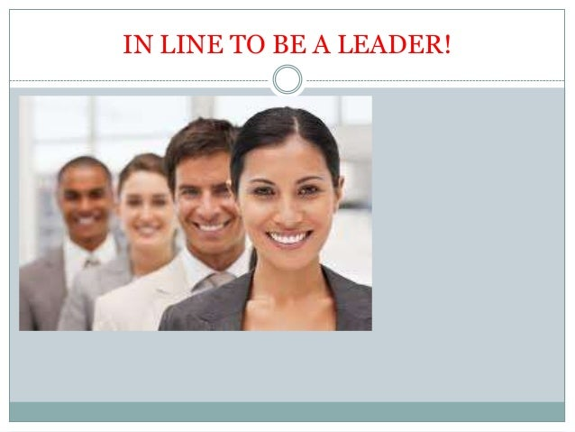 IN LINE TO BE A LEADER!
