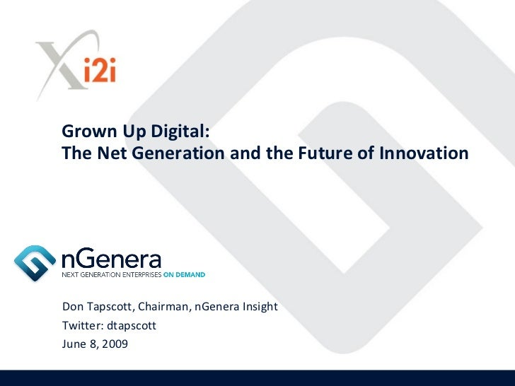 Grown Up Digital: The Net Generation and the Future of Innovation     Don Tapscott, Chairman, nGenera Insight Twitter: dta...