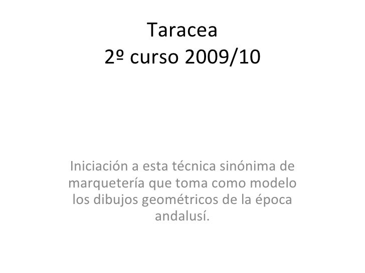 Taracea 2º curso 2009/10 Iniciación a esta técnica sinónima de marquetería que toma como modelo los dibujos geométricos de...