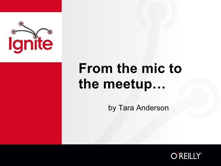 From the mic to the meetup… <ul><li>by Tara Anderson </li></ul>