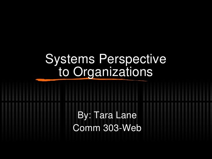 Systems Perspective to Organizations By: Tara Lane Comm 303-Web