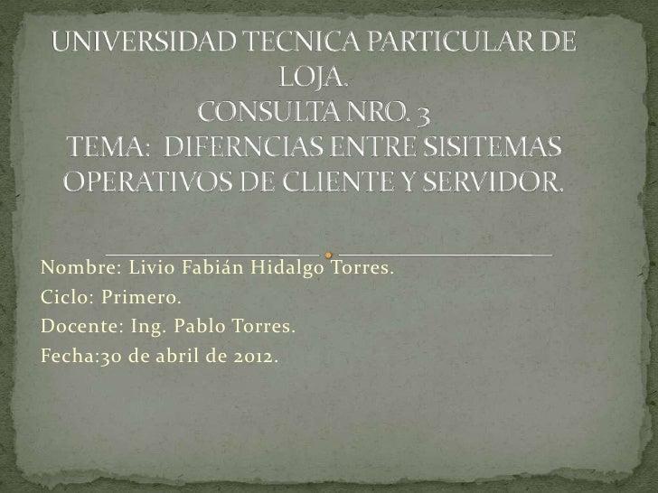 Nombre: Livio Fabián Hidalgo Torres.Ciclo: Primero.Docente: Ing. Pablo Torres.Fecha:30 de abril de 2012.