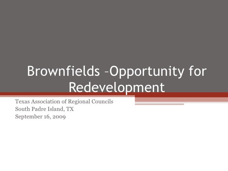 Brownfields –Opportunity for Redevelopment Texas Association of Regional Councils South Padre Island, TX September 16, 2009