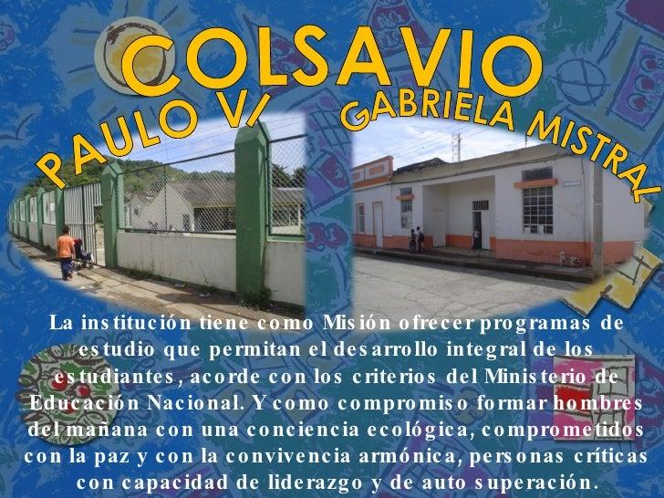 PAULO VI COLSAVIO GABRIELA MISTRAL La institución tiene como Misión ofrecer programas de estudio que permitan el desarroll...