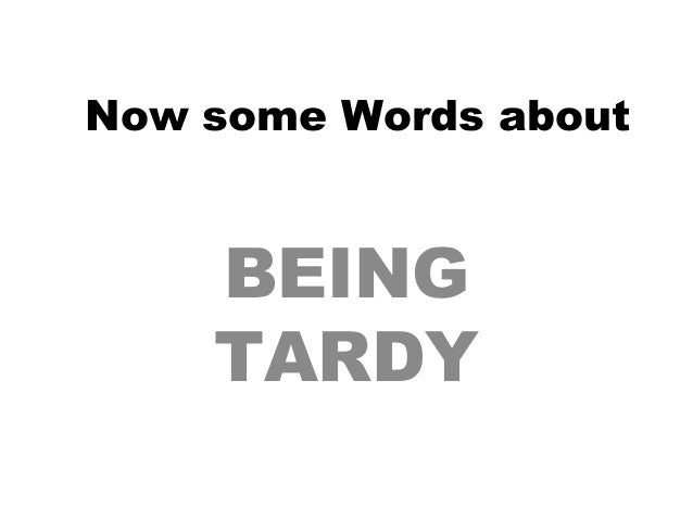 Now some Words about BEING TARDY