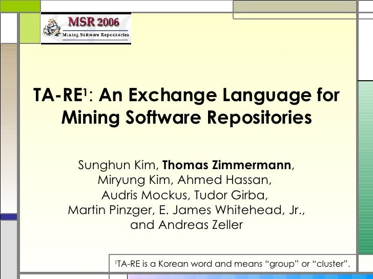 TA-RE 1 :  An Exchange Language for Mining Software Repositories   Sunghun Kim,  Thomas Zimmermann , Miryung Kim, Ahmed Ha...