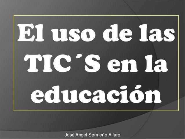José Angel Sermeño Alfaro El uso de las TIC´S en la educación