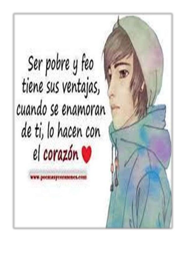 Ser pobre g Fea tiene sas ventajas,   cuando se enamoran a ae ti,  to nacen con     el corazón U  hl