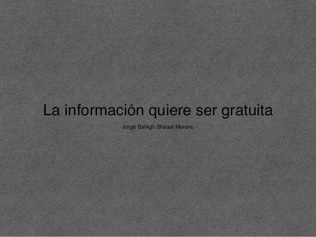 La información quiere ser gratuita Jorge Bahigh Shaadi Moreno