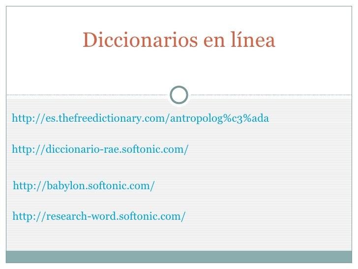 http://es.thefreedictionary.com/antropolog%c3%ada Diccionarios en línea http://diccionario-rae.softonic.com/ http://babylo...