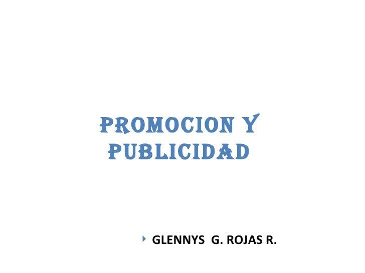 PROMOCION Y PUBLICIDAD <ul><li>GLENNYS  G. ROJAS R. </li></ul>