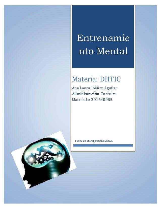 Entrenamie nto Mental Materia: DHTIC Ana Laura Ibáñez Aguilar Administración Turística Matricula: 201540985 Fechade entreg...
