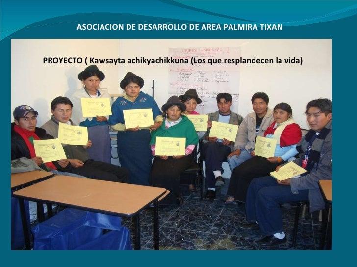 ASOCIACION DE DESARROLLO DE AREA PALMIRA TIXAN PROYECTO ( Kawsayta achikyachikkuna (Los que resplandecen la vida)