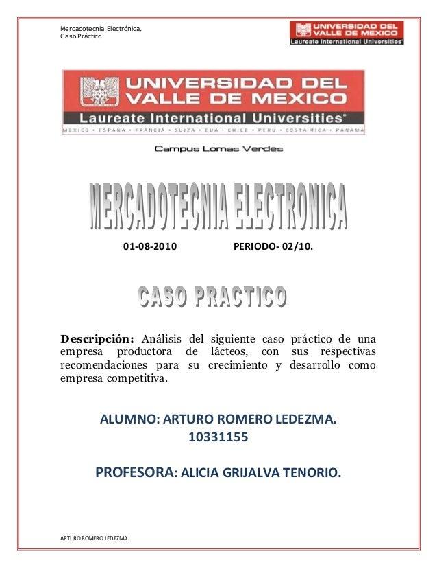 Mercadotecnia Electrónica. Caso Práctico. ARTURO ROMERO LEDEZMA 01-08-2010 PERIODO- 02/10. Descripción: Análisis del sigui...