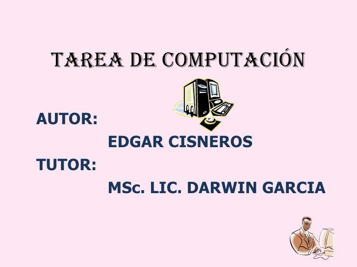 TAREA DE COMPUTACIóN AUTOR: EDGAR CISNEROS TUTOR: MSc. LIC. DARWIN GARCIA