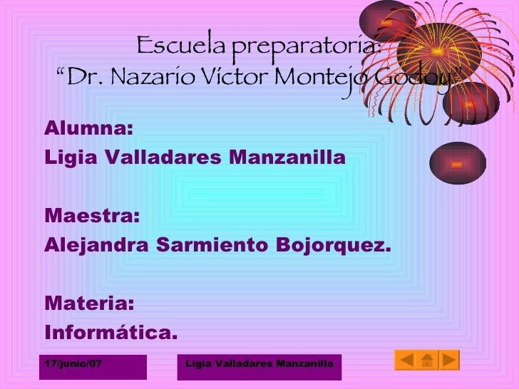 "Escuela preparatoria: ""Dr. Nazario Víctor Montejo Godoy"" <ul><li>Alumna: </li></ul><ul><li>Ligia Valladares Manzanilla </l..."