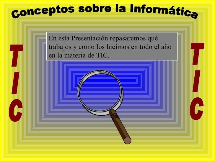 Conceptos sobre la Informática TIC TIC En esta Presentación repasaremos qué trabajos y como los hicimos en todo el año en ...