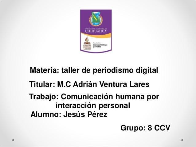 Materia: taller de periodismo digital Titular: M.C Adrián Ventura Lares Trabajo: Comunicación humana por interacción perso...