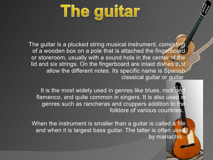The guitar is a plucked string musical instrument, consisting of a wooden box on a pole that is attached the fingerboard o...