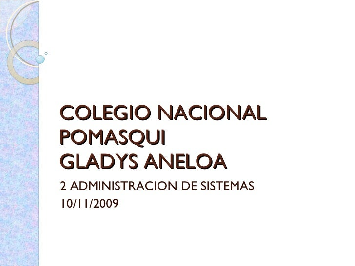 COLEGIO NACIONAL POMASQUI GLADYS ANELOA 2 ADMINISTRACION DE SISTEMAS 10/11/2009
