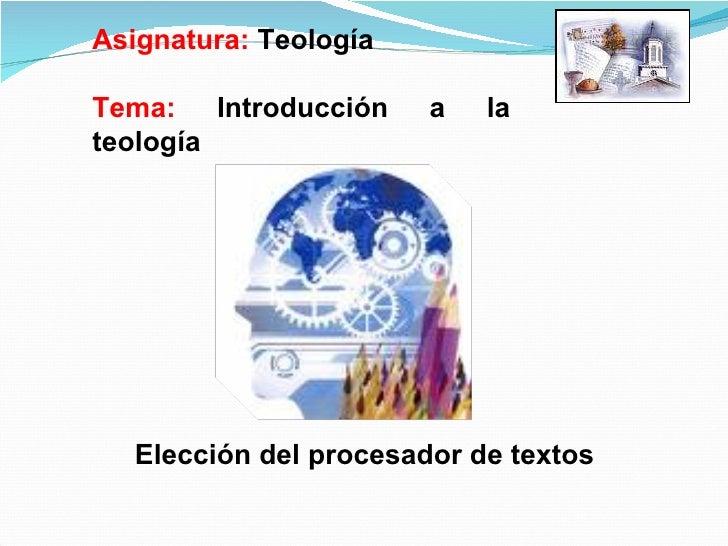 Asignatura:  Teología Tema:  Introducción a la teología Elección del procesador de textos