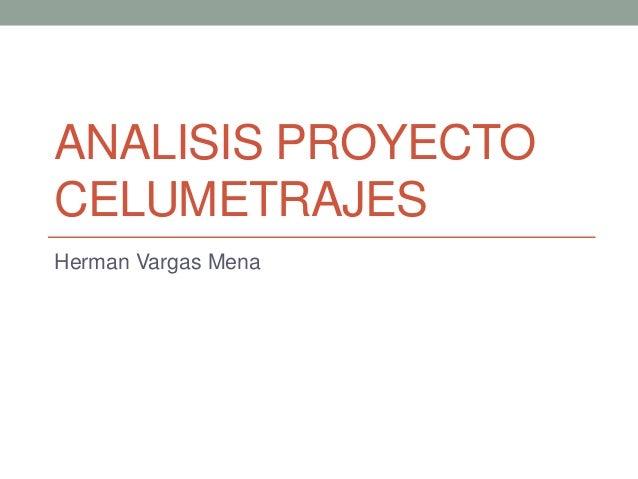 ANALISIS PROYECTO CELUMETRAJES Herman Vargas Mena