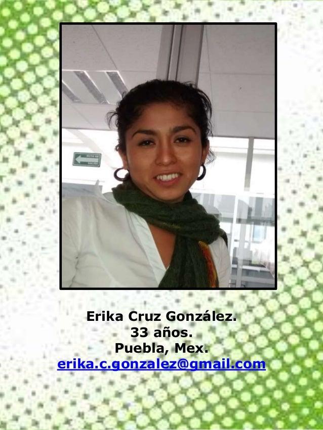 Erika Cruz González. 33 años. Puebla, Mex. erika.c.gonzalez@gmail.com