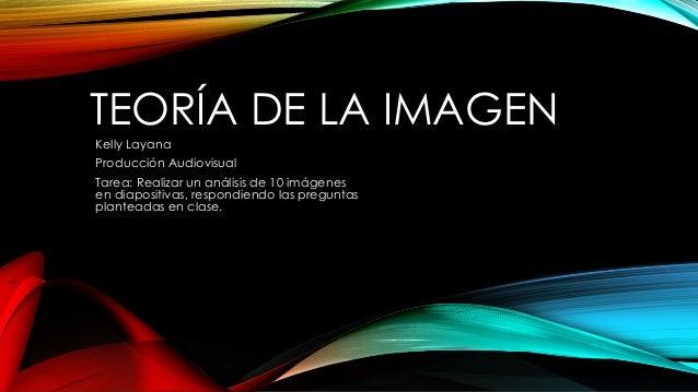 TEORÍA DE LA IMAGEN Kelly Layana Producción Audiovisual Tarea: Realizar un análisis de 10 imágenes en diapositivas, respon...