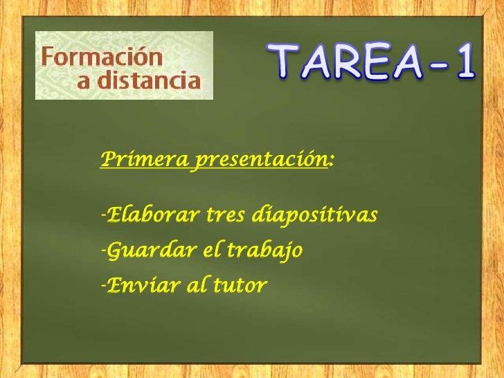 Primera presentación:-Elaborar tres diapositivas-Guardar el trabajo-Enviar al tutor