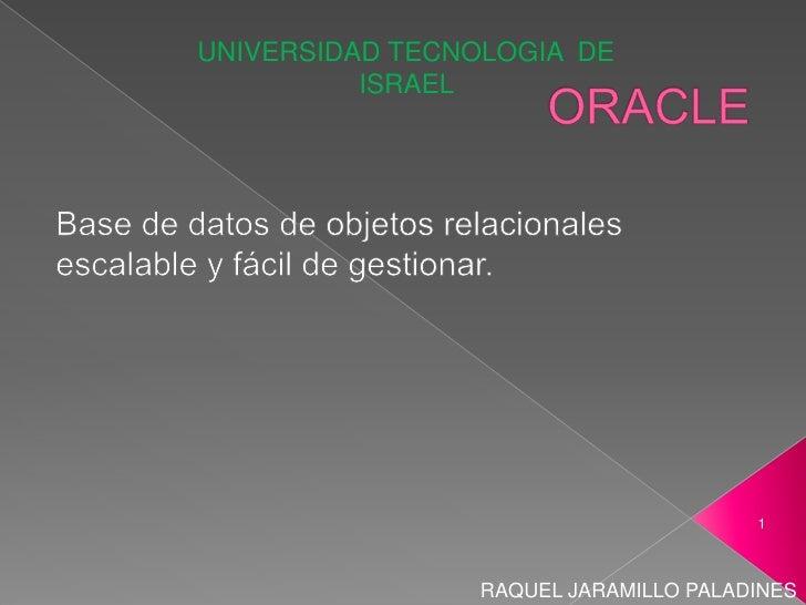 ORACLE Base de datos de objetos relacionales escalable y fácil de gestionar. UNIVERSIDAD TECNOLOGIA  DE ISRAEL  RAQUEL JAR...