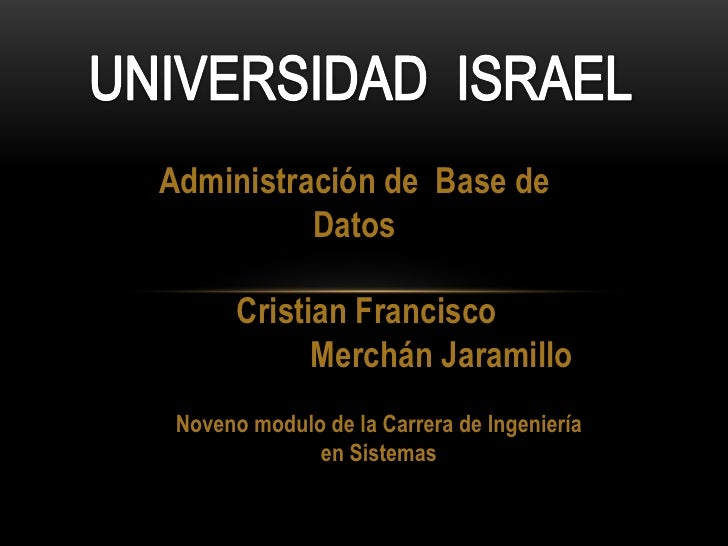 UNIVERSIDAD  ISRAEL  Administración de  Base de Datos Cristian Francisco                   Merchán Jaramillo Noveno modulo...