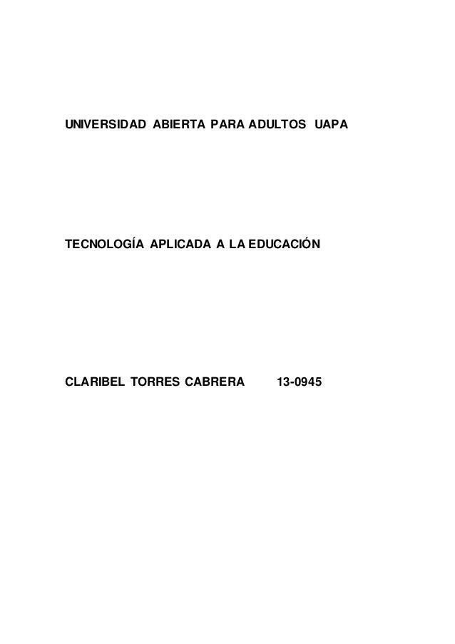 UNIVERSIDAD ABIERTA PARA ADULTOS UAPA TECNOLOGÍA APLICADA A LA EDUCACIÓN CLARIBEL TORRES CABRERA 13-0945